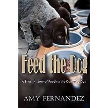 Feed the Dog: A short history of feeding the domestic dog (Dog History Shorts Book 3)