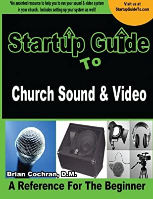 Startup Guide to Church Sound & Video: How to anointed beginners guide to run sound and video