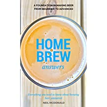 Home Brew Answers: A Foundation In Making Beer From Beginner To Advanced