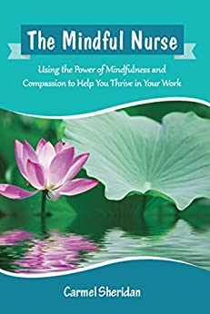 The Mindful Nurse: Using the Power of Mindfulness and Compassion to Help You Thrive in Your Work by [Sheridan, Carmel]