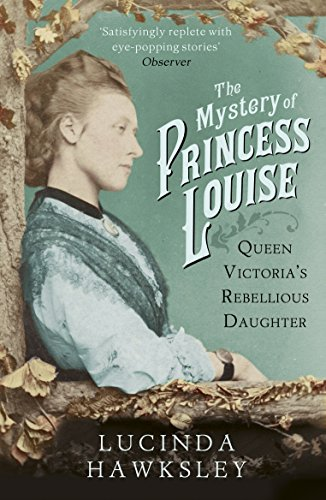 The Mystery of Princess Louise: Queen Victoria's Rebellious Daughter