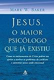 Jesus, o Maior Psicólogo que Já Existiu: Como os ensinamentos de Cristo podem nos ajudar a resolver os problemas do cotidiano e aumentar nossa saúde emocional