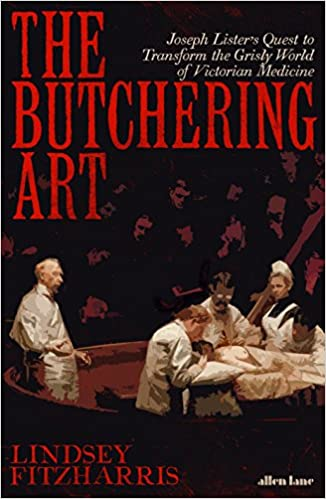 The Butchering Art: Joseph Lister's Quest to Transform the Grisly