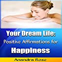 Your Dream Life: Positive Affirmations for Happiness Audiobook by Anandra Rose Narrated by Tony Pettit