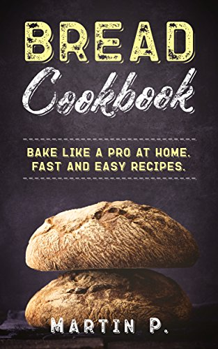 Bread Cookbook: Bake Like A Pro At Home. Fast And Easy Recipes. (Homemade Bread Book 1) by [P., Martin]