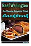 Beef Wellington: 101 Delicious, Nutritious, Low Budget, Mouth Watering Cookbook