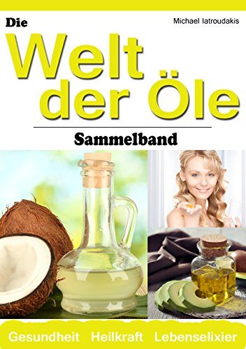 Die Welt der Öle: Kokosnuss-Öl, Avocado-Öl, Krill-Öl (Wissen Kompakt / Sammelband)