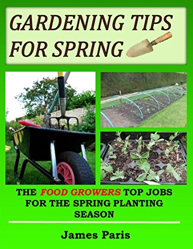 Gardening Tips For Spring: The Food Growers Top Jobs For The Spring Gardening Season (Seasonal Garden Jobs Book 3) by [Paris, James]