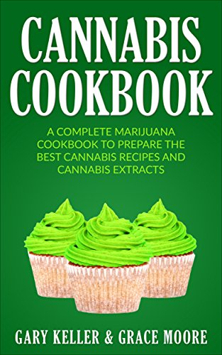 Cannabis: Cannabis Cookbook,A Complete Marijuana Cookbook To Prepare The Best Cannabis Recipes and Cannabis Extracts. by Gary Keller, Grace Moore