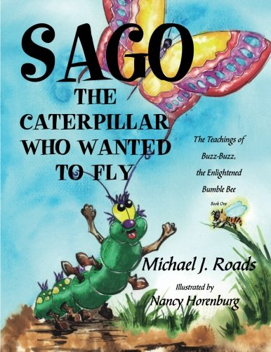 Sago, the Caterpillar Who Wanted to Fly: The Teachings of Buzz-Buzz, the Enlightened Bumble Bee ebook