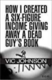 How I Created a Six Figure Income Giving Away a Dead Guy's Book, Vic Johnson, 0974571733