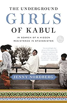 The Underground Girls of Kabul: In Search of a Hidden Resistance in Afghanistan by [Nordberg, Jenny]