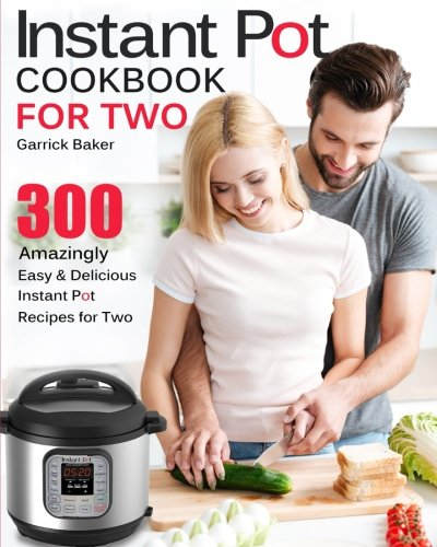 Instant Pot Cookbook for Two: 300 Amazingly Easy & Delicious Instant Pot Recipes for Two