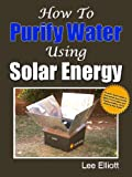 How To Purify Water Using Solar Energy: Proven Techniques To Guarantee Successful Water Purification and Pasteurization Using Nothing But Solar!
