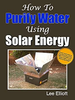 How To Purify Water Using Solar Energy: Proven Techniques To Guarantee Successful Water Purification and Pasteurization Using Nothing But Solar! by [Elliott, Lee]