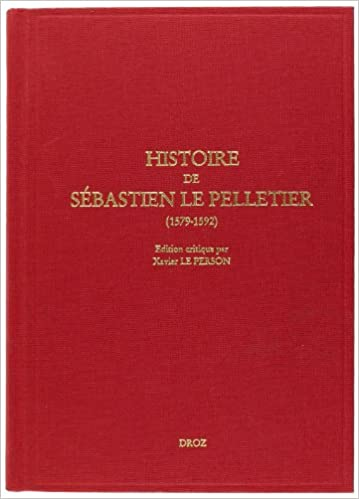 Download Histoire de Sébastien le Pelletier prêtre ligueur et Maître de grammaire des enfants de chœur de la cathédrale de Chartes pendant les guerres de la ligue (1579-1592) pdf, epub