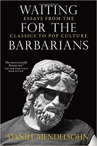 waiting for the barbarians essays from the classics to pop  waiting for the barbarians essays from the classics to pop culture daniel mendelsohn 9781590177136 amazon com books