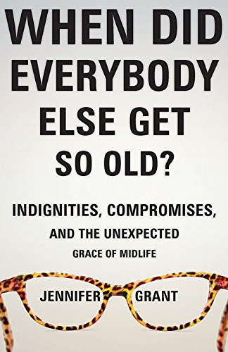 When Did Everybody Else Get So Old?: Indignities, Compromises, and the Unexpected Leniency of Midlife