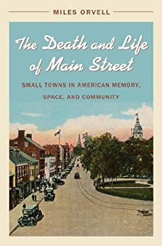 The Death and Life of Main Street: Small Towns in American Memory, Space, and Community by [Orvell, Miles]