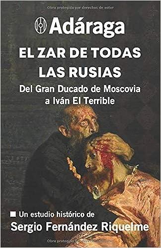 Adáraga: El Zar de Todas las Rusias: Del Gran Ducado de Moscovia a Iván El Terrible