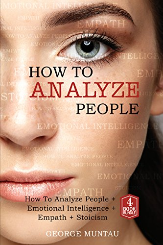 How To Analyze People: A Complete Guide on How To Analyze People, Emotional Intelligence, Empath and Stoicism - A FOUR Book Bundle (Body Language, Emotions, Philosophy, Empathy)