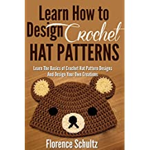 Crochet: Learn How to Design Crochet Hat Patterns: Learn The Basics of Crochet Hat Pattern Designs Design Your Own Creations