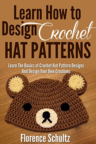 Crochet: Learn How to Design Crochet Hat Patterns: Learn The Basics of Crochet Hat Pattern Designs Design Your Own Creations by [Schultz, Florence]
