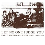 Let No One Judge You - Early Recordings from Iran, 1906 - 1933