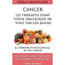 CANCER : Les Thérapies dont votre Oncologue ne Vous Parlera Jamais - Livre 1 : La Thérapie Nutritionnelle du   Dr. Gerson (Cancer: Les Thérapies dont votre ... ne vous Parlera Jamais) (French Edition)