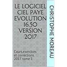 LE LOGICIEL CIEL PAYE EVOLUTION 16.50  Version 2017: Cours,exercices et corrections 2017   tome 1 (French Edition)