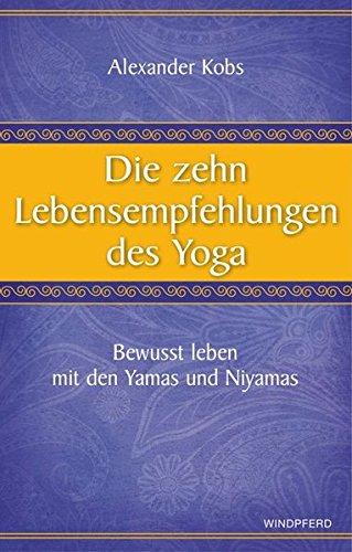 Die zehn Lebensempfehlungen des Yoga - Bewusst leben mit den Yamas und Niyamas Taschenbuch – 4. Oktober 2012 Alexander Kobs Windpferd 3864100275 Patanjali