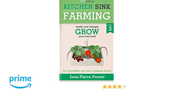 Kitchen Sink Farming Volume 3: Easily and Cheaply Grow Your Own Food ...