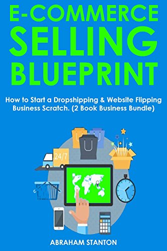 E-COMMERCE SELLING BLUEPRINT: How to Start a Dropshipping & Website Flipping Business Scratch. (2 Book Business Bundle)