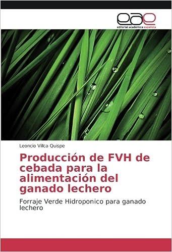 Producción de FVH de cebada para la alimentación del ganado lechero: Forraje Verde Hidroponico para ganado lechero (Spanish Edition): Leoncio Villca Quispe: ...