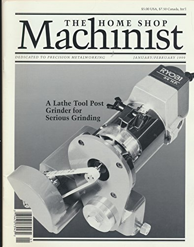 (Home Shop Machinist : A Lathe Tool Post Grinder; Gear Cutting on the Sherline Lathe; Build Your Own Shaper; Welding Up a Meat Smoker ( 1999 Journal))
