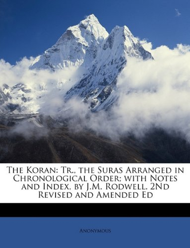 Read Online The Koran: Tr., the Suras Arranged in Chronological Order; with Notes and Index, by J.M. Rodwell. 2Nd Revised and Amended Ed PDF