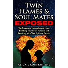 Twin Flames and Soulmates Exposed: The Journey to Unconditional Love, Fulfilling Your Soul's Purpose, and Reuniting with Your Spiritual Partner (Twin Flame Union)