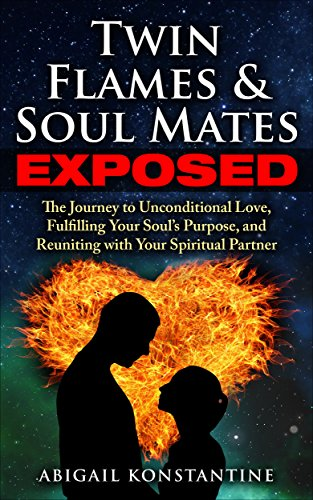 Twin Flames and Soulmates Exposed: The Journey to Unconditional Love,  Fulfilling Your Soul's Purpose, and Reuniting with Your Spiritual Partner  (Twin
