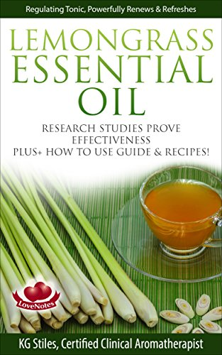 LEMONGRASS ESSENTIAL OIL - REGULATING TONIC, POWERFULLY RENEWS & REFRESHES: Research Studies Prove Effectiveness, Plus+ How to Use Guide & Recipes! (Healing with Essential Oil)