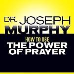 How to Use the Power of Prayer   Joseph Murphy