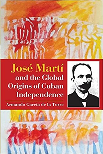 José Martí and the global origins of Cuban independence - Armando García de la Torre