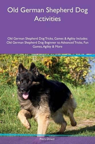 Download Old German Shepherd Dog Activities Old German Shepherd Dog Tricks, Games & Agility Includes: Old German Shepherd Dog Beginner to Advanced Tricks, Fun Games, Agility & More pdf epub