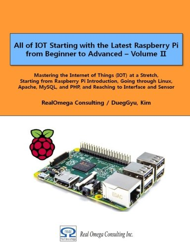 All of IOT Starting with the Latest Raspberry Pi from Beginner to Advanced - Volume 2: Mastering the Internet of Things (IOT) at a Stretch, Starting ... and PHP, and Reaching to Interface and Sensor