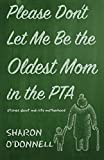 Please Don't Let Me Be the Oldest Mom in the PTA: Stories about Mid-Life Motherhood