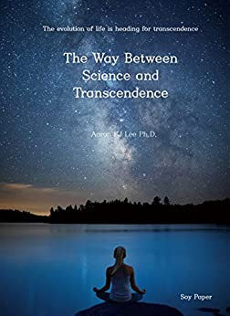 The Way Between Science and Transcendence: The evolution of the big bang, the universe, the earth, life, and humanity is heading towards transcendence. General theory of existence by [Lee, Aaron]