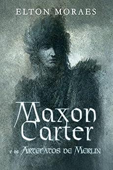 Maxon Carter e os Artefatos de Merlin (Série Maxon Carter Livro 1) por [Moraes, Elton]