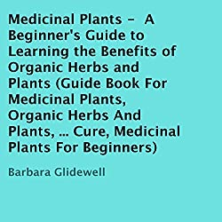 Medicinal Plants: A Beginner's Guide to Learning the Benefits of Organic Herbs and Plants