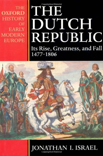 The Dutch Republic : Its Rise, Greatness, and Fall 1477-1806 (Oxford History of Early Modern Europe)