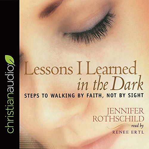 Lessons I Learned in the Dark: Steps to Walking by Faith, Not by Sight by Jennifer Rothschild Ministries