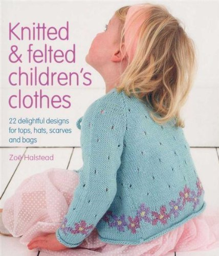 Knitted & Felted Children's Clothes: 22 Delightful Designs for Tops, Hats, Scarves and Bags by Zoe Halstead - Knitted Felted Hat